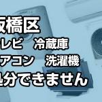 【板橋区】板橋区役所では処分できない家電リサイクル法対象品(4品目)